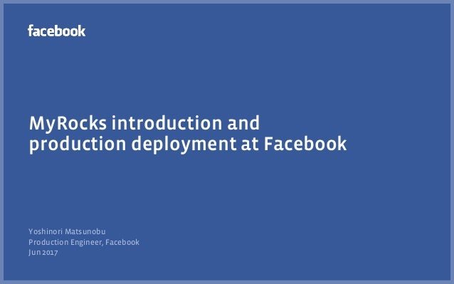 MyRocks introduction and production deployment at Facebook Yoshinori Matsunobu Production Engineer, Facebook Jun 2017