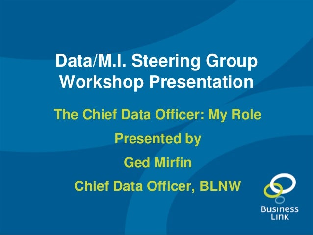 Data/M.I. Steering Group Workshop Presentation The Chief Data Officer: My Role Presented by Ged Mirfin Chief Data Officer,...