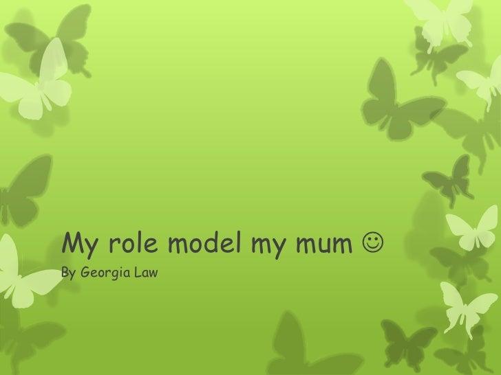My role model my mum By Georgia Law