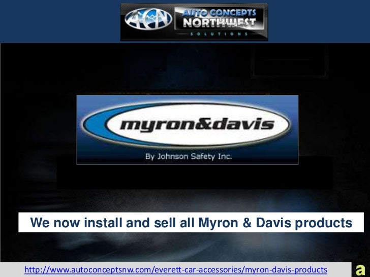 We now install and sell all Myron & Davis productshttp://www.autoconceptsnw.com/everett-car-accessories/myron-davis-products