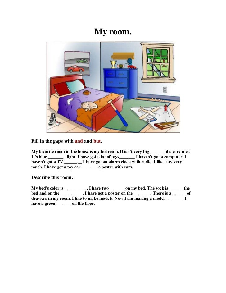 My room.<br />Fill in the gaps with and and but.<br />My favorite room in the house is my bedroom. It isn't very big _____...