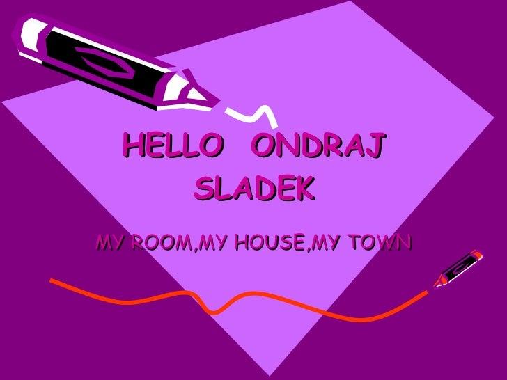 HELLO  ONDRAJ SLADEK MY ROOM,MY HOUSE,MY TOWN