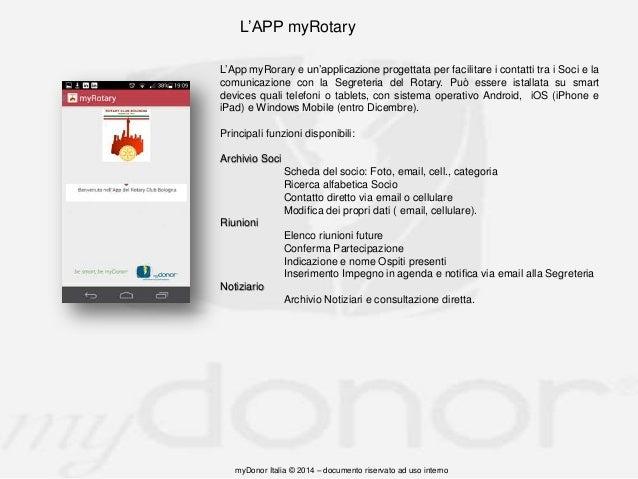 L'APP myRotary L'App myRorary e un'applicazione progettata per facilitare i contatti tra i Soci e la comunicazione con la ...