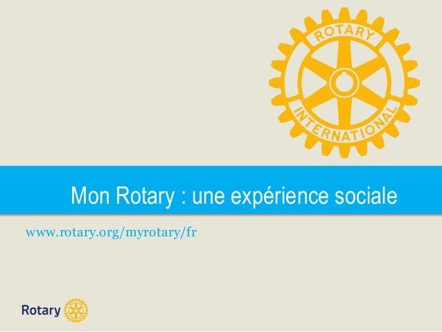 Mon Rotary : une expérience sociale www.rotary.org/myrotary/fr