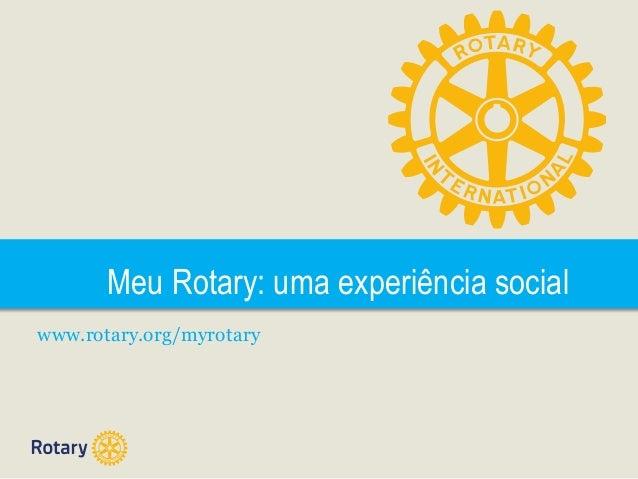 Meu Rotary: uma experiência social www.rotary.org/myrotary