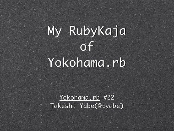 My RubyKaja    ofYokohama.rb  Yokohama.rb #22Takeshi Yabe(@tyabe)