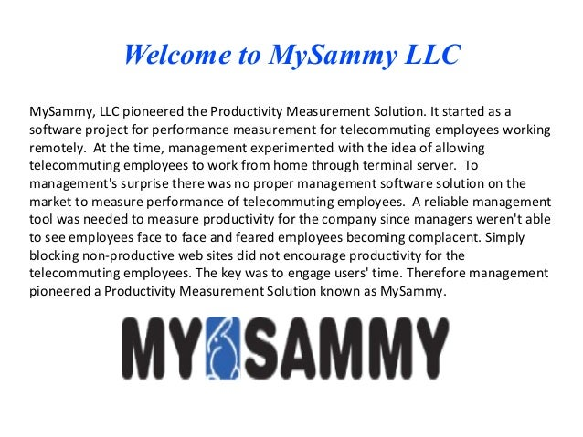 Welcome to MySammy LLCMySammy, LLC pioneered the Productivity Measurement Solution. It started as asoftware project for pe...