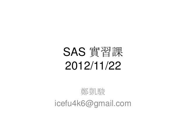 SAS 實習課 2012/11/22       鄭凱駿icefu4k6@gmail.com