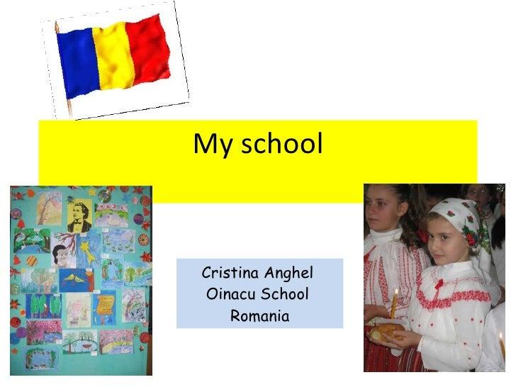 My school <ul><li>Cristina Anghel  </li></ul><ul><li>Oinacu School  </li></ul><ul><li>Romania </li></ul>