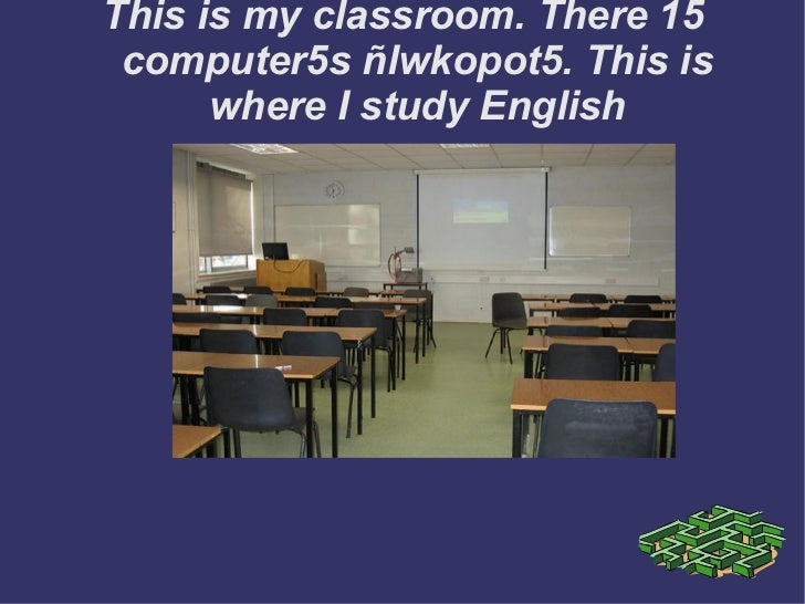 This is my classroom. There 15 computer5s ñlwkopot5. This is where I study English