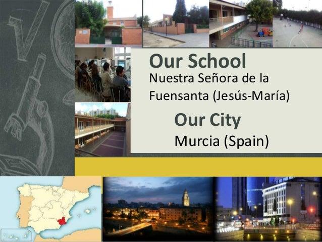 Our School  Nuestra Señora de la Fuensanta (Jesús-María)  Our City Murcia (Spain)