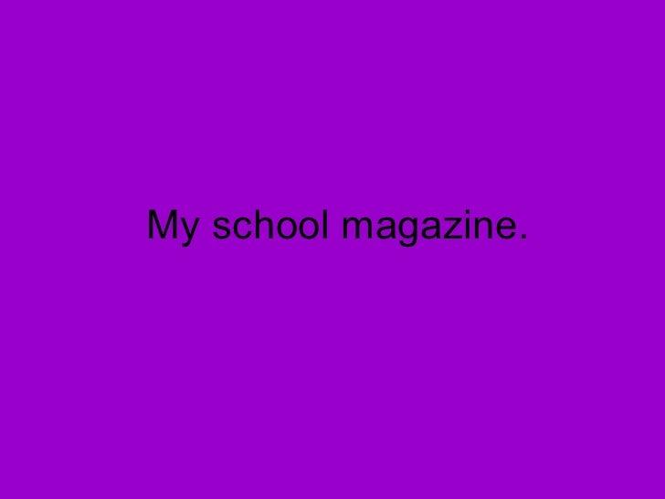 My school magazine.