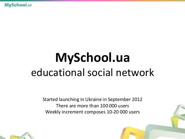 MySchool.uaeducational social network  Started launching in Ukraine in September 2012        There are more than 100 000 u...