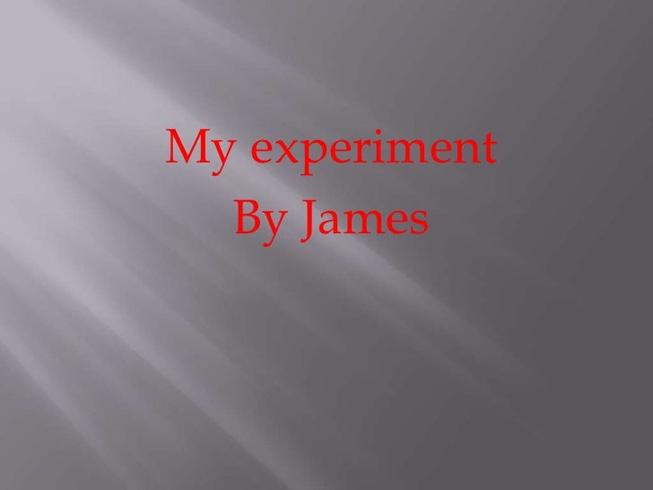 My experiment<br />By James <br />