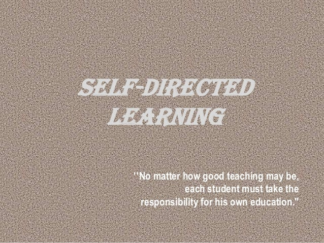"SELF-DIRECTED LEARNING ""No matter how good teaching may be, each student must take the responsibility for his own educatio..."