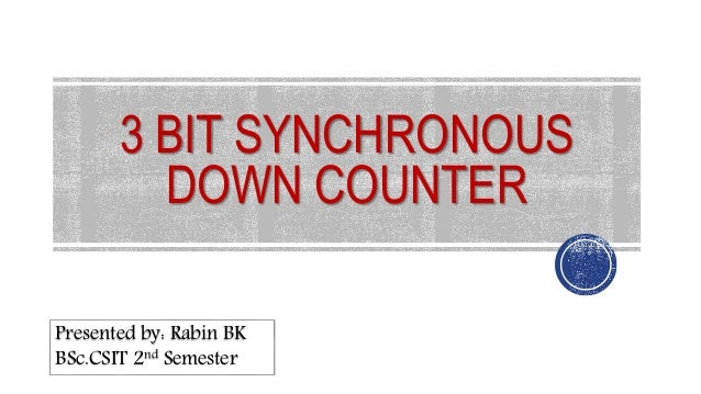 3 bit synchronous down counter 1 presented by: rabin bk bsc