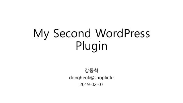 My Second WordPress Plugin 강동혁 dongheok@shoplic.kr 2019-02-07