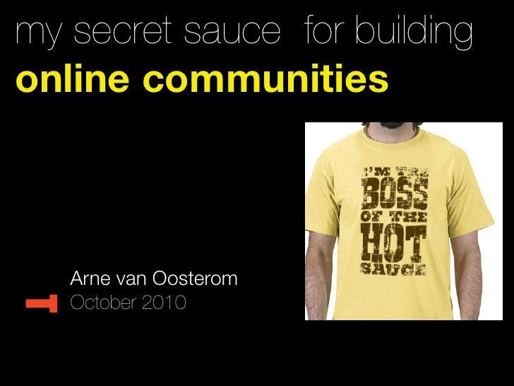 my secret sauce for building online communities       Arne van Oosterom    October 2010