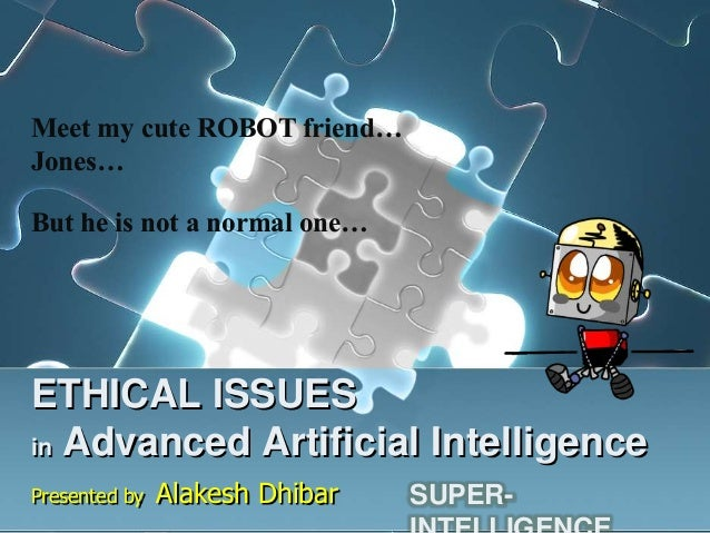 Meet my cute ROBOT friend…Jones…But he is not a normal one…ETHICAL ISSUESin Advanced Artificial IntelligencePresented by  ...