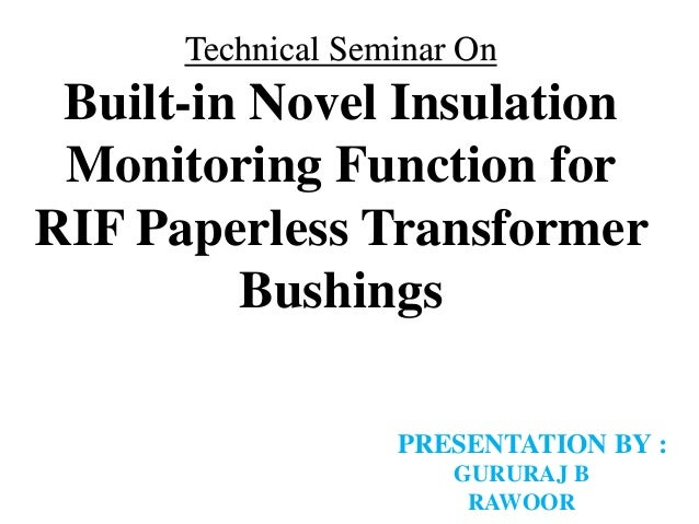 Technical Seminar On Built-in Novel Insulation Monitoring Function for RIF Paperless Transformer Bushings PRESENTATION BY ...