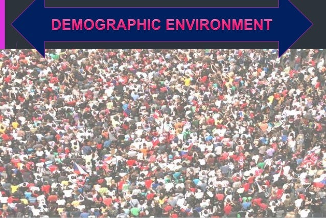 DEMOGRAPHIC ENVIRONMENT Demography: Is the study of human populations in terms of size, density, location, age, gender, ra...