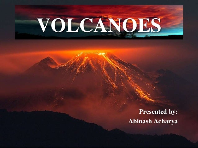VOLCANOES Presented by: Abinash Acharya