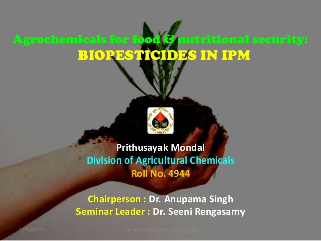 Agrochemicals for food & nutritional security:  BIOPESTICIDES IN IPM  Prithusayak Mondal Division of Agricultural Chemical...