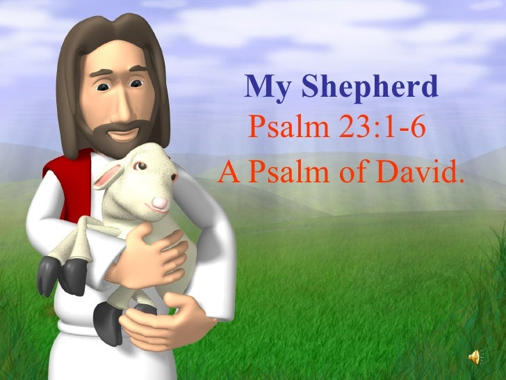 My Shepherd Psalm 23:1-6  A Psalm of David.