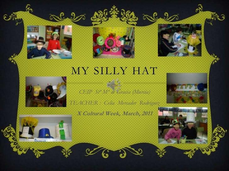 MY SILLY HAT   CEIP Stª Mª de Gracia (Murcia)TEACHER : Celia Mercader Rodríguez  X Cultural Week, March, 2011