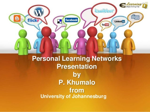 Personal Learning Networks       Presentation             by       P. Khumalo           from  University of Johannesburg