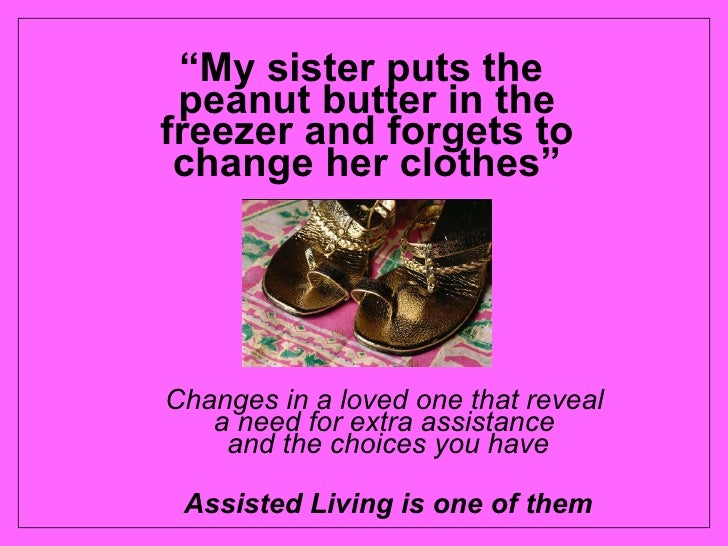 """"""" My sister puts the  peanut butter in the freezer and forgets to change her clothes"""" <ul><ul><li>Changes in a loved one t..."""