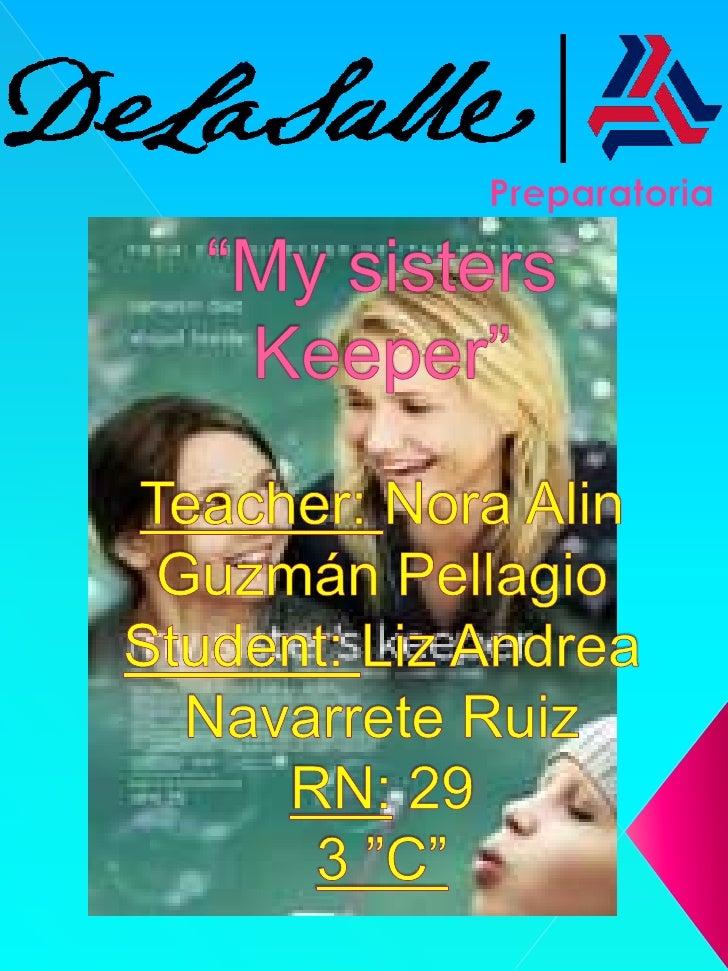 "Preparatoria<br />""My sisters Keeper""Teacher: Nora Alin Guzmán PellagioStudent: Liz Andrea Navarrete RuizRN: 293 ""C""<br />"