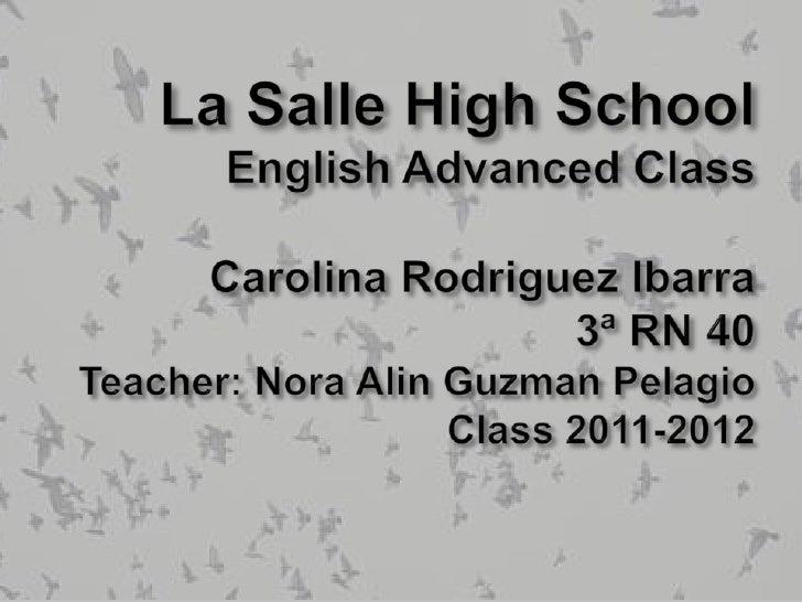 La Salle High SchoolEnglish Advanced ClassCarolina Rodriguez Ibarra3ª RN 40Teacher: Nora Alin Guzman PelagioClass 2011-201...