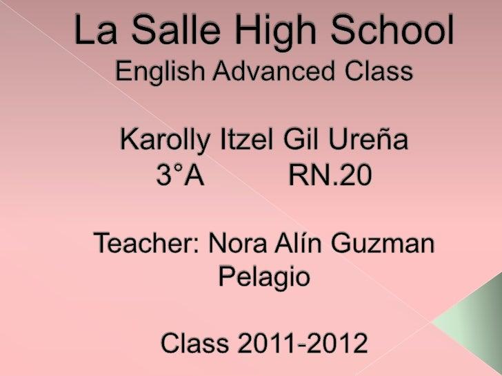 La Salle High SchoolEnglish Advanced ClassKarolly Itzel Gil Ureña3°A RN.20Teacher: Nora Alín Guzman PelagioClass 2011-20...