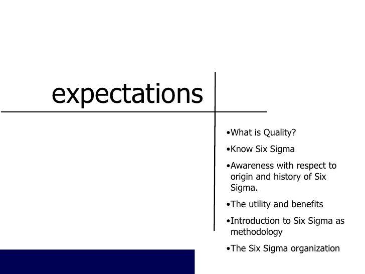 expectations <ul><li>What is Quality? </li></ul><ul><li>Know Six Sigma </li></ul><ul><li>Awareness with respect to origin ...