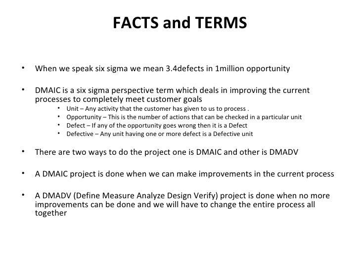 FACTS and TERMS <ul><li>When we speak six sigma we mean 3.4defects in 1million opportunity </li></ul><ul><li>DMAIC is a si...