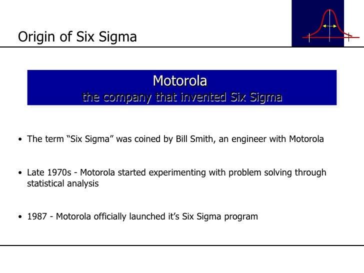 "<ul><li>The term ""Six Sigma"" was coined by Bill Smith, an engineer with Motorola </li></ul><ul><li>Late 1970s - Motorola s..."