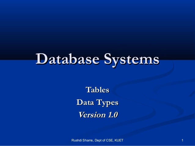 Rushdi Shams, Dept of CSE, KUET 1 Database SystemsDatabase Systems TablesTables Data TypesData Types Version 1.0Version 1.0