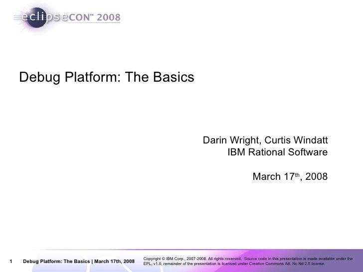 Debug Platform: The Basics Darin Wright, Curtis Windatt IBM Rational Software March 17 th , 2008