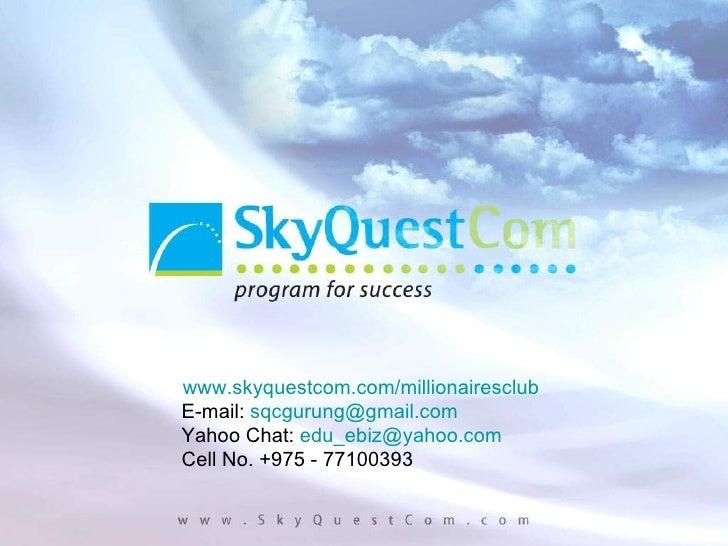www.skyquestcom.com/millionairesclub E-mail:  [email_address] Yahoo Chat:  [email_address] Cell No. +975 - 77100393