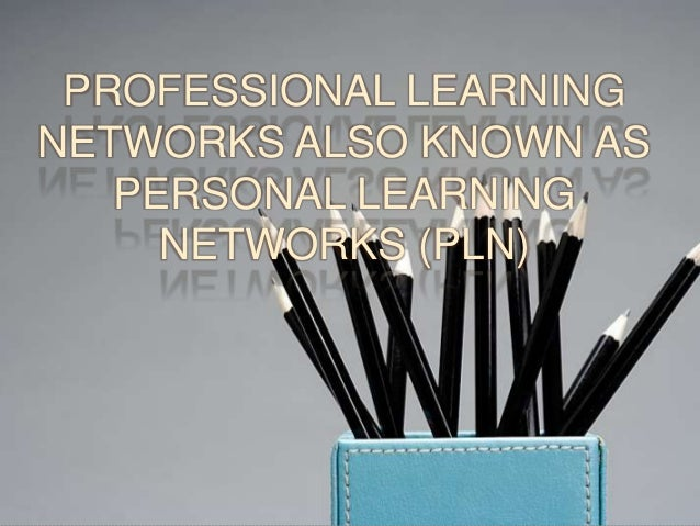 PROFESSIONAL LEARNINGNETWORKS ALSO KNOWN ASPERSONAL LEARNINGNETWORKS (PLN)