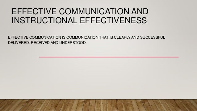 EFFECTIVE COMMUNICATION AND INSTRUCTIONAL EFFECTIVENESS EFFECTIVE COMMUNICATION IS COMMUNICATION THAT IS CLEARLY AND SUCCE...