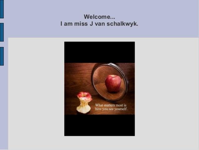 Welcome... I am miss J van schalkwyk.