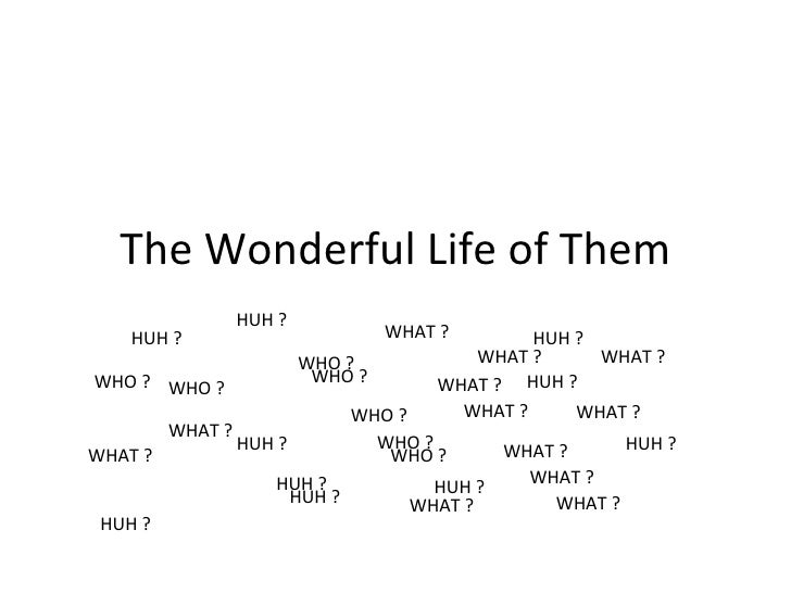 The Wonderful Life of Them WHO ? WHAT ? HUH ? WHO ? WHO ? WHO ? WHO ? WHO ? WHO ? WHAT ? WHAT ? WHAT ? WHAT ? WHAT ? WHAT ...