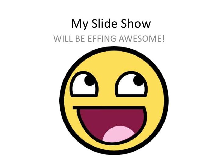 My Slide Show<br />WILL BE EFFING AWESOME!<br />
