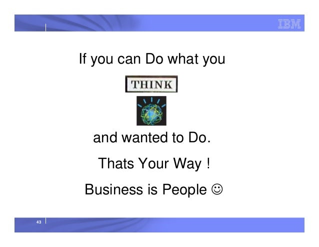 If you can Do what you THINK  and wanted to Do. Thats Your Way ! Business is People ☺ 43
