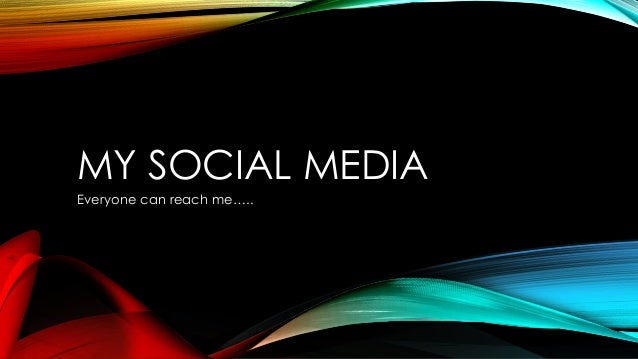 MY SOCIAL MEDIA Everyone can reach me…..