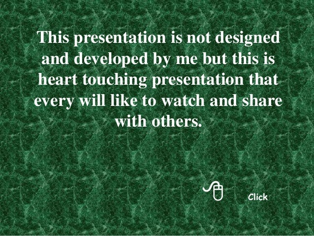 8 Click This presentation is not designed and developed by me but this is heart touching presentation that every will like...