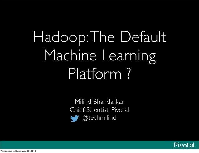 Hadoop:The Default Machine Learning Platform ? Milind Bhandarkar Chief Scientist, Pivotal @techmilind Wednesday, December ...