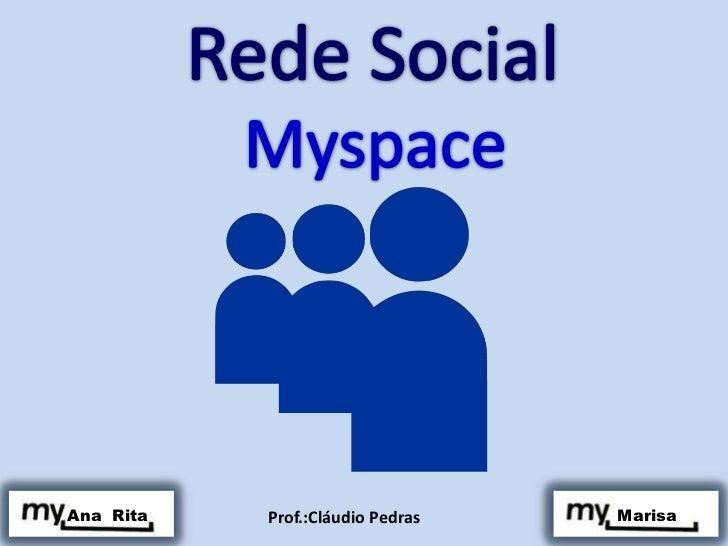 Rede Social<br />Myspace <br />Ana  Rita<br /> Marisa<br />Prof.:Cláudio Pedras<br />